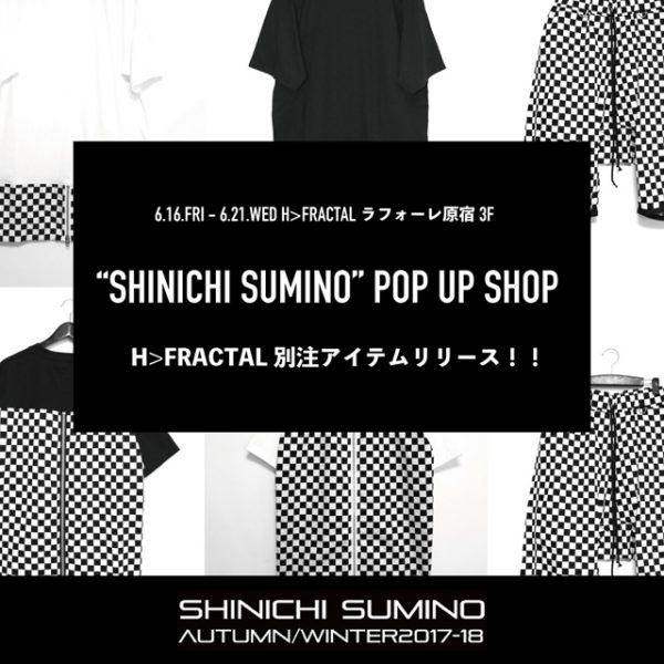 "2017.06.15(Tue) : 6/16(Fri)-6/21(Wed):【SHINICHI SUMINO】 H>FRACTAL EXCLUSIVE ""CHECKER"" LAUNCH POP UP SHOP"