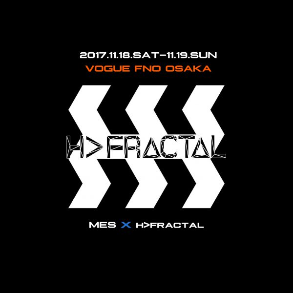 【MES】× H>FRACTAL  2017.11.18.SAT-11.19.SUN VOGUE FASHION'S NIGHT OUT OSAKA